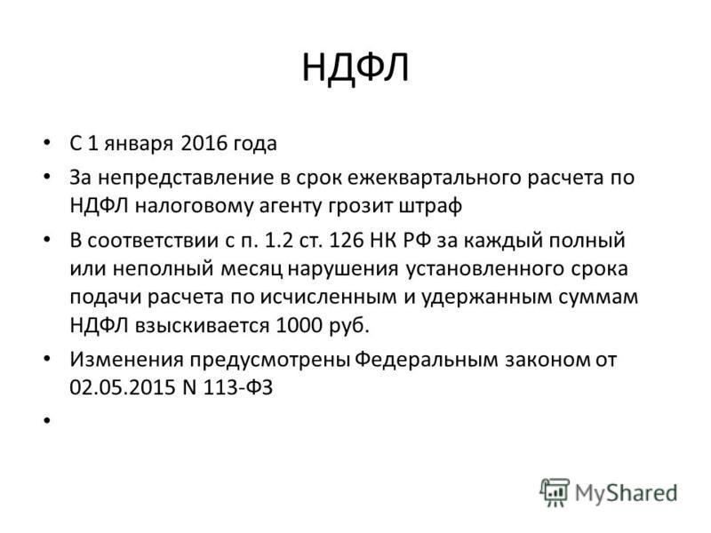НДФЛ С 1 января 2016 года За непредставление в срок ежеквартального расчета по НДФЛ налоговому агенту грозит штраф В соответствии с п. 1.2 ст. 126 НК РФ за каждый полный или неполный месяц нарушения установленного срока подачи расчета по исчисленным