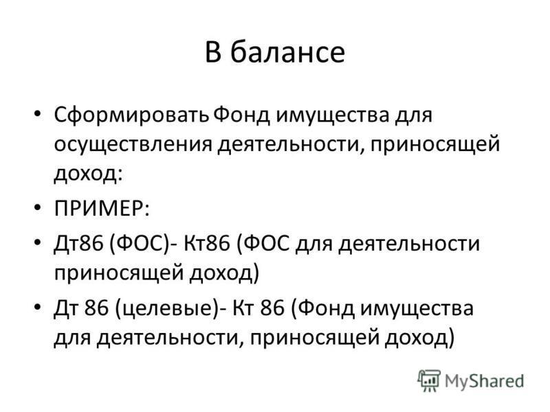 В балансе Сформировать Фонд имущества для осуществления деятельности, приносящей доход: ПРИМЕР: Дт 86 (ФОС)- Кт 86 (ФОС для деятельности приносящей доход) Дт 86 (целевые)- Кт 86 (Фонд имущества для деятельности, приносящей доход)