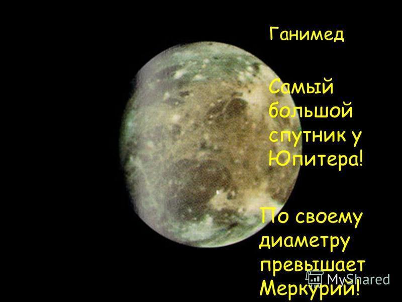 Ганимед По своему диаметру превышает Меркурий! Самый большой спутник у Юпитера!