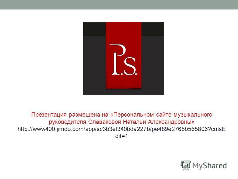 Презентация размещена на «Персональном сайте музыкального руководителя Славаковой Натальи Александровны» http://www400.jimdo.com/app/sc3b3ef340bda227b/pe489e2765b565806?cmsE dit=1