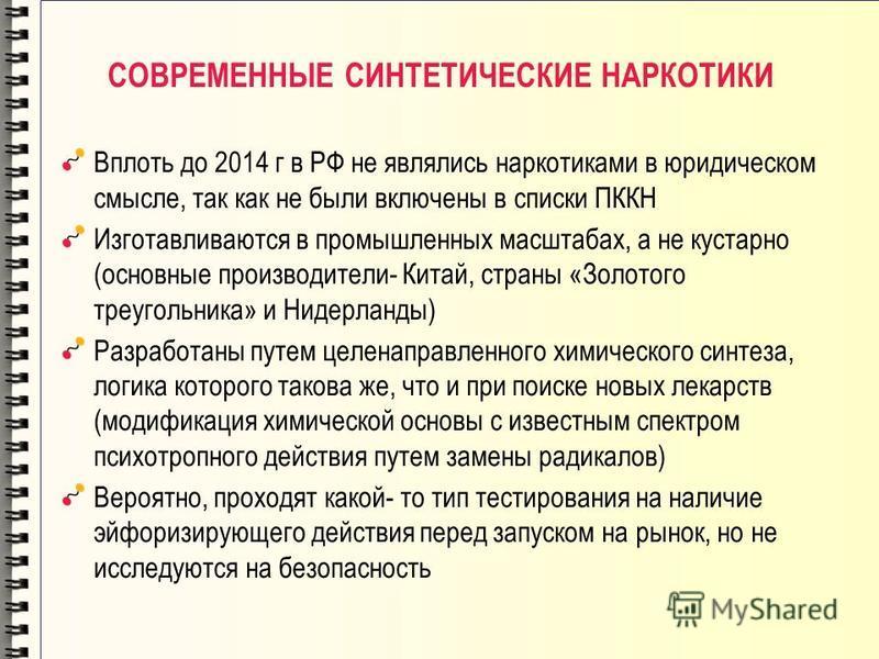 СОВРЕМЕННЫЕ СИНТЕТИЧЕСКИЕ НАРКОТИКИ Вплоть до 2014 г в РФ не являлись наркотиками в юридическом смысле, так как не были включены в списки ПККН Изготавливаются в промышленных масштабах, а не кустарно (основные производители- Китай, страны «Золотого тр