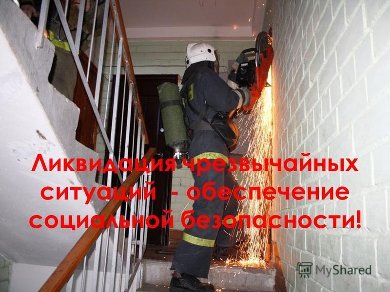 Ликвидация чрезвычайных ситуаций - обеспечение социальной безопасности!