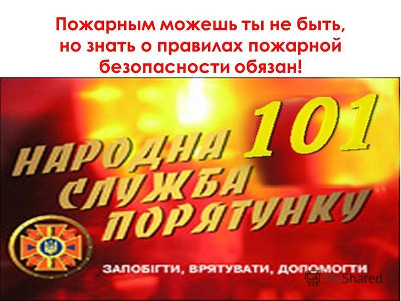 Пожарным можешь ты не быть, но знать о правилах пожарной безопасности обязан!
