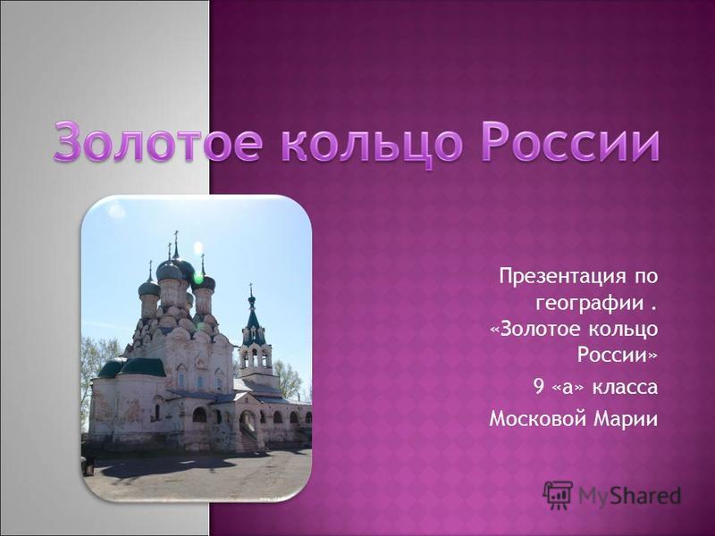 Презентация по географии. «Золотое кольцо России» 9 «а» класса Московой Марии