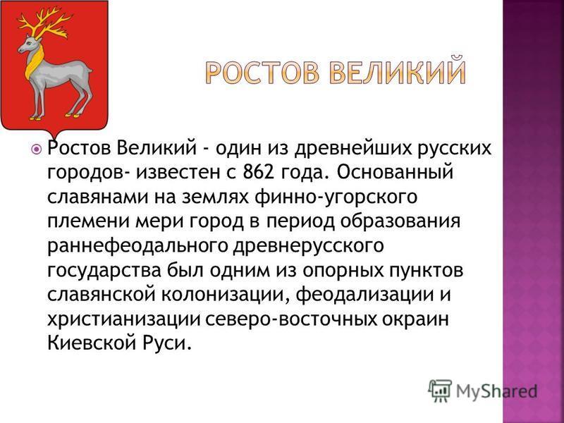 Ростов Великий - один из древнейших русских городов- известен с 862 года. Основанный славянами на землях финно-угорского племени мери город в период образования раннефеодального древнерусского государства был одним из опорных пунктов славянской колон
