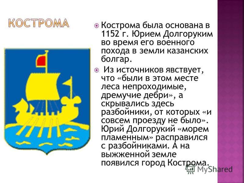 Кострома была основана в 1152 г. Юрием Долгоруким во время его военного похода в земли казанских болгар. Из источников явствует, что «были в этом месте леса непроходимые, дремучие дебри», а скрывались здесь разбойники, от которых «и совсем проезду не