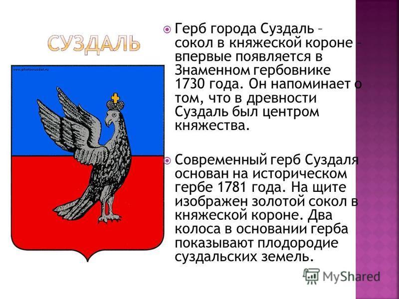 Герб города Суздаль – сокол в княжеской короне – впервые появляется в Знаменном гербовнике 1730 года. Он напоминает о том, что в древности Суздаль был центром княжества. Современный герб Суздаля основан на историческом гербе 1781 года. На щите изобра