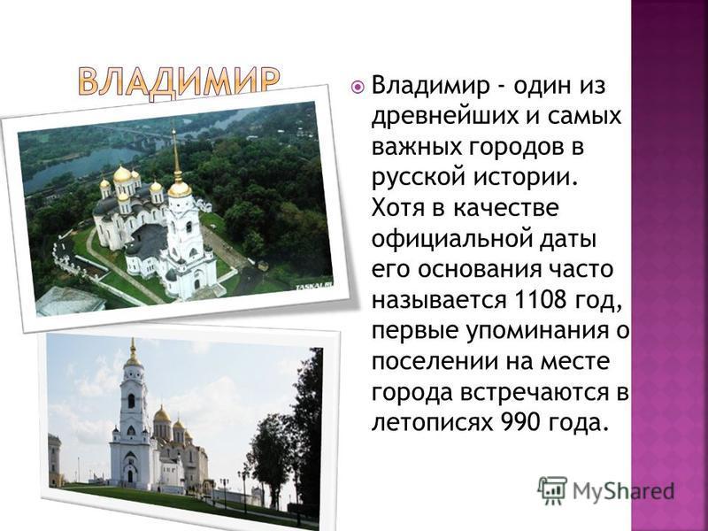 Владимир - один из древнейших и самых важных городов в русской истории. Хотя в качестве официальной даты его основания часто называется 1108 год, первые упоминания о поселении на месте города встречаются в летописях 990 года.