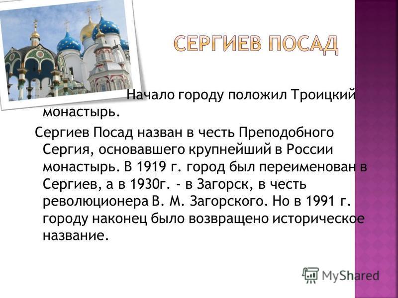 Начало городу положил Троицкий монастырь. Сергиев Посад назван в честь Преподобного Сергия, основавшего крупнейший в России монастырь. В 1919 г. город был переименован в Сергиев, а в 1930 г. - в Загорск, в честь революционера В. М. Загорского. Но в 1