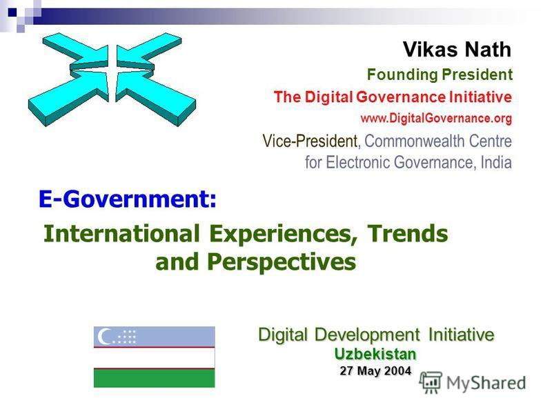 E-Government: International Experiences, Trends and Perspectives Vikas Nath Founding President The Digital Governance Initiative www.DigitalGovernance.org Vice-President, Commonwealth Centre for Electronic Governance, India Digital Development Initia