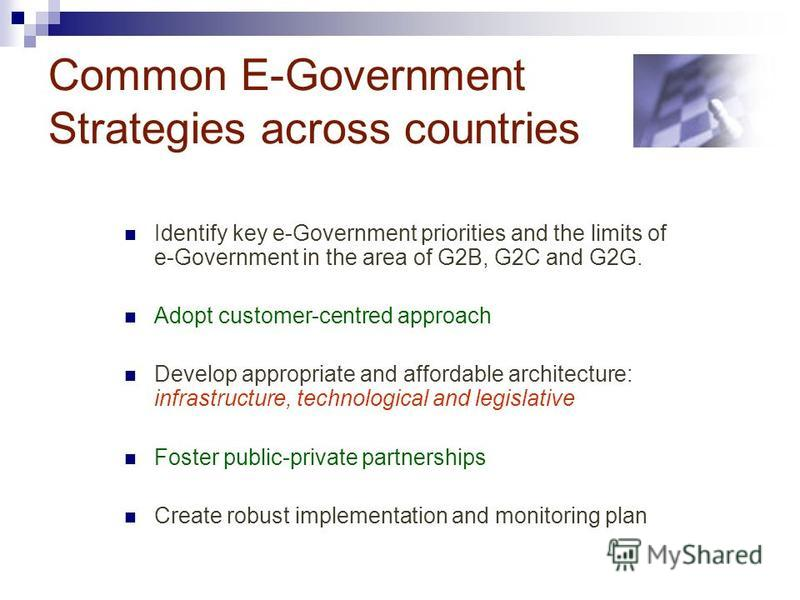 Common E-Government Strategies across countries Identify key e-Government priorities and the limits of e-Government in the area of G2B, G2C and G2G. Adopt customer-centred approach Develop appropriate and affordable architecture: infrastructure, tech