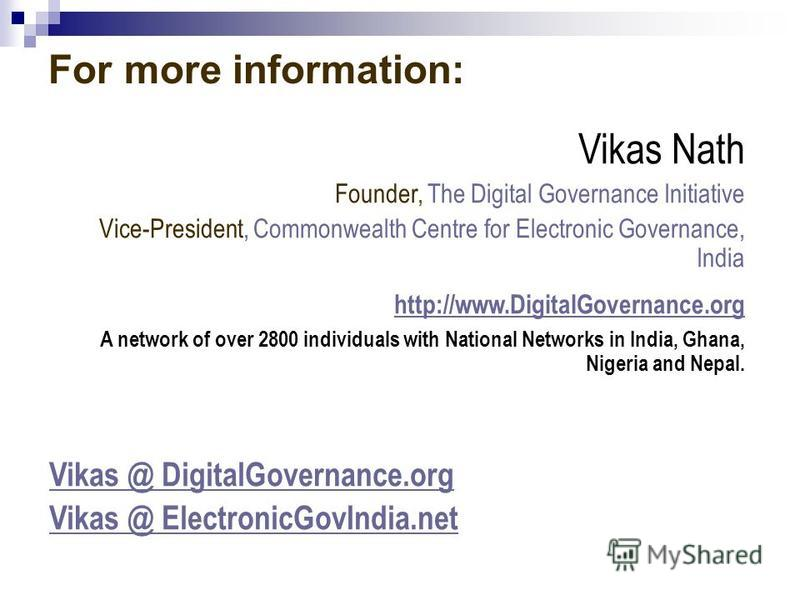 For more information: Vikas Nath Founder, The Digital Governance Initiative Vice-President, Commonwealth Centre for Electronic Governance, India http://www.DigitalGovernance.org A network of over 2800 individuals with National Networks in India, Ghan