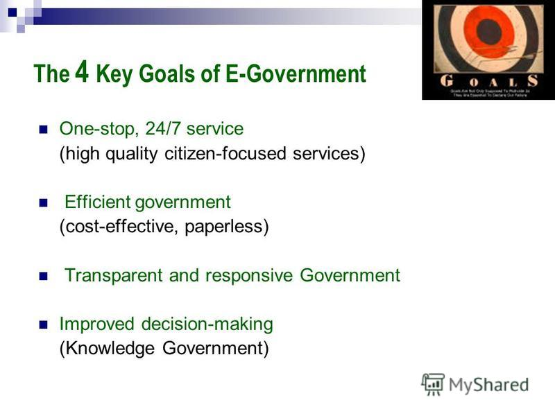 The 4 Key Goals of E-Government One-stop, 24/7 service (high quality citizen-focused services) Efficient government (cost-effective, paperless) Transparent and responsive Government Improved decision-making (Knowledge Government)