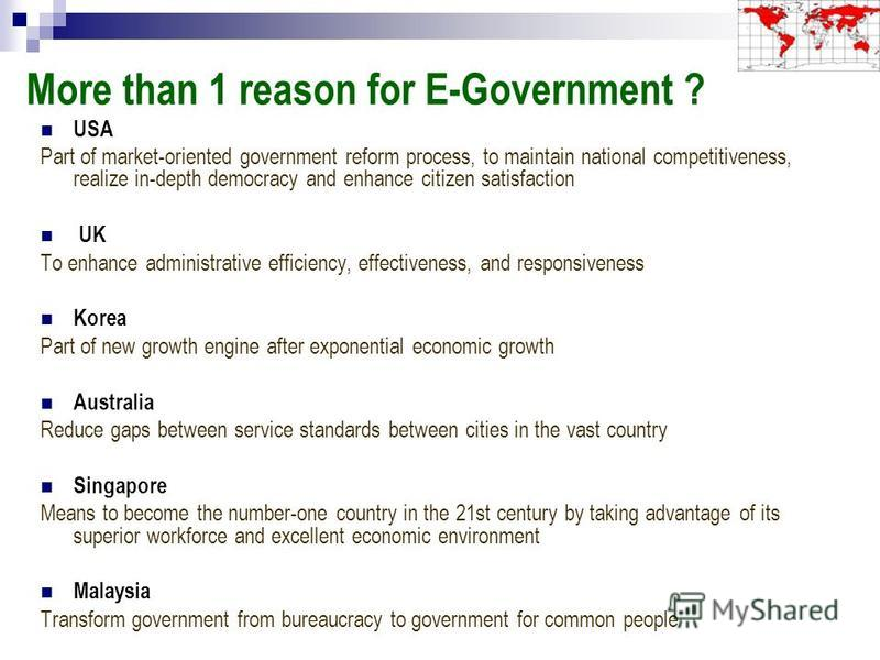 More than 1 reason for E-Government ? USA Part of market-oriented government reform process, to maintain national competitiveness, realize in-depth democracy and enhance citizen satisfaction UK To enhance administrative efficiency, effectiveness, and