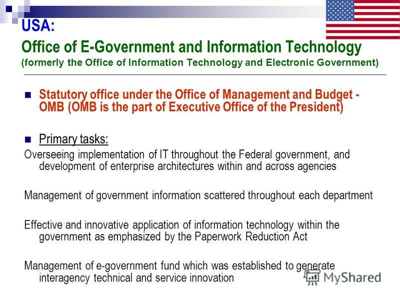USA: Office of E-Government and Information Technology (formerly the Office of Information Technology and Electronic Government) Statutory office under the Office of Management and Budget - OMB (OMB is the part of Executive Office of the President) P