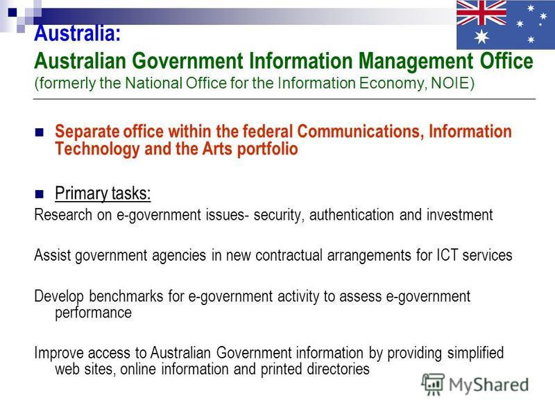Australia: Australian Government Information Management Office (formerly the National Office for the Information Economy, NOIE) Separate office within the federal Communications, Information Technology and the Arts portfolio Primary tasks: Research o