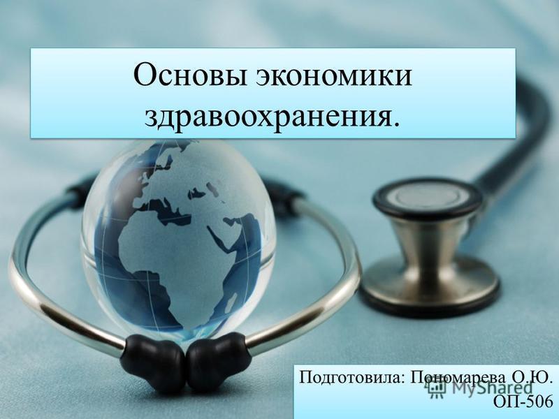 Основы экономики здравоохранения. Подготовила: Пономарева О.Ю. ОП-506 Подготовила: Пономарева О.Ю. ОП-506