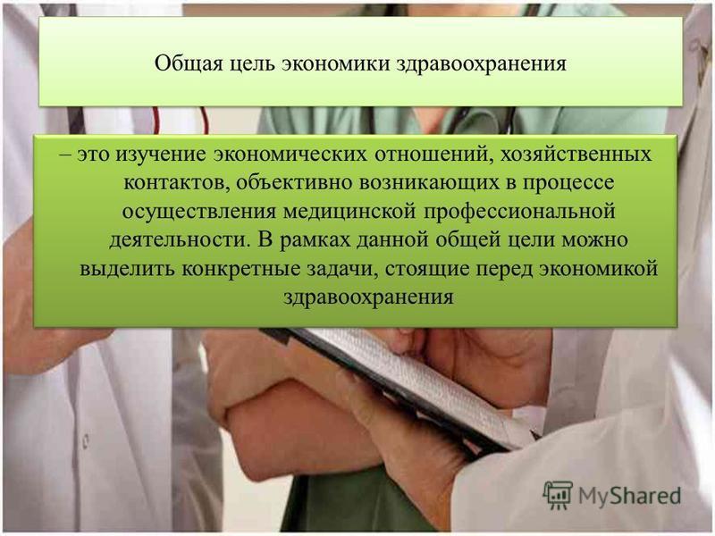 Общая цель экономики здравоохранения – это изучение экономических отношений, хозяйственных контактов, объективно возникающих в процессе осуществления медицинской профессиональной деятельности. В рамках данной общей цели можно выделить конкретные зада