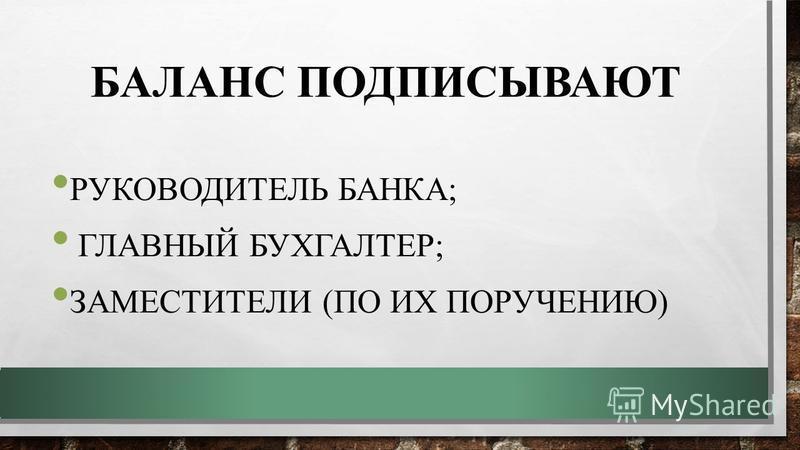 БАЛАНС ПОДПИСЫВАЮТ РУКОВОДИТЕЛЬ БАНКА; ГЛАВНЫЙ БУХГАЛТЕР; ЗАМЕСТИТЕЛИ (ПО ИХ ПОРУЧЕНИЮ)