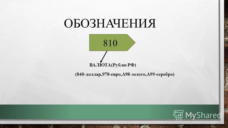 ОБОЗНАЧЕНИЯ ВАЛЮТА(Рублю РФ) (840-доллар,978-евро,А98-золото,А99-серебро) 810