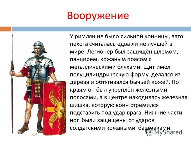 Вооружение У римлян не было сильной конницы, зато пехота считалась едва ли не лучшей в мире. Легионер был защищён шлемом, панцирем, кожаным поясом с металлическими бляхами. Щит имел полуцилиндрическую форму, делался из дерева и обтягивался бычьей кож