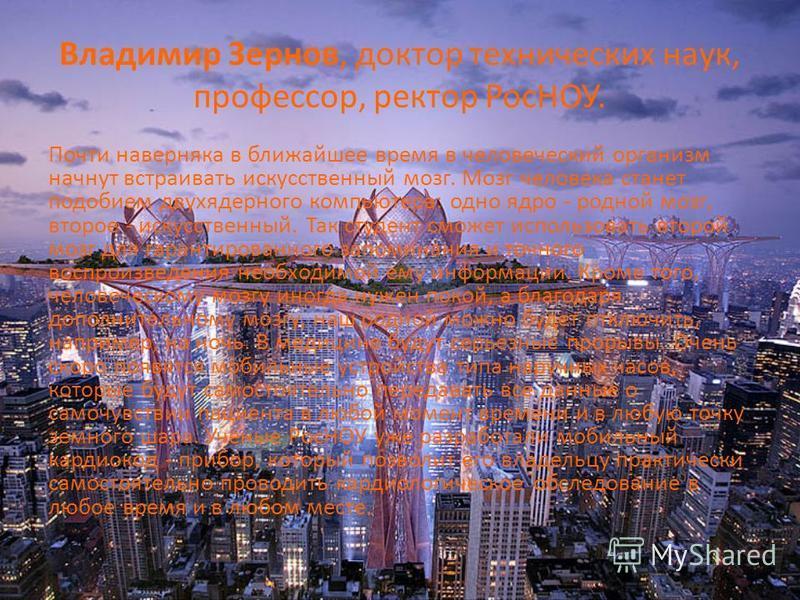 Владимир Зернов, доктор технических наук, профессор, ректор РосНОУ. Почти наверняка в ближайшее время в человеческий организм начнут встраивать искусственный мозг. Мозг человека станет подобием двухъядерного компьютера: одно ядро - родной мозг, второ