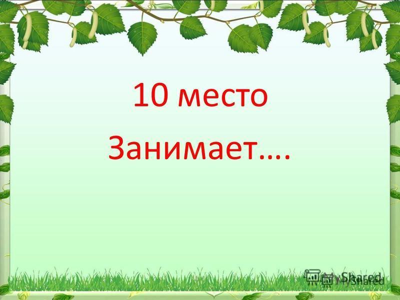 10 место Занимает….