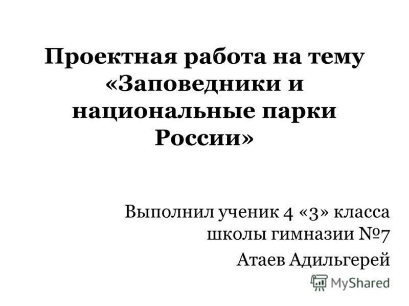 Проектная работа на тему «Заповедники и национальные парки России» Выполнил ученик 4 «3» класса школы гимназии 7 Атаев Адильгерей