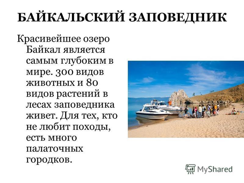БАЙКАЛЬСКИЙ ЗАПОВЕДНИК Красивейшее озеро Байкал является самым глубоким в мире. 300 видов животных и 80 видов растений в лесах заповедника живет. Для тех, кто не любит походы, есть много палаточных городков.