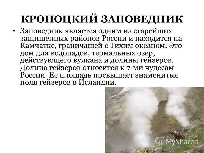 КРОНОЦКИЙ ЗАПОВЕДНИК Заповедник является одним из старейших защищенных районов России и находится на Камчатке, граничащей с Тихим океаном. Это дом для водопадов, термальных озер, действующего вулкана и долины гейзеров. Долина гейзеров относится к 7-м