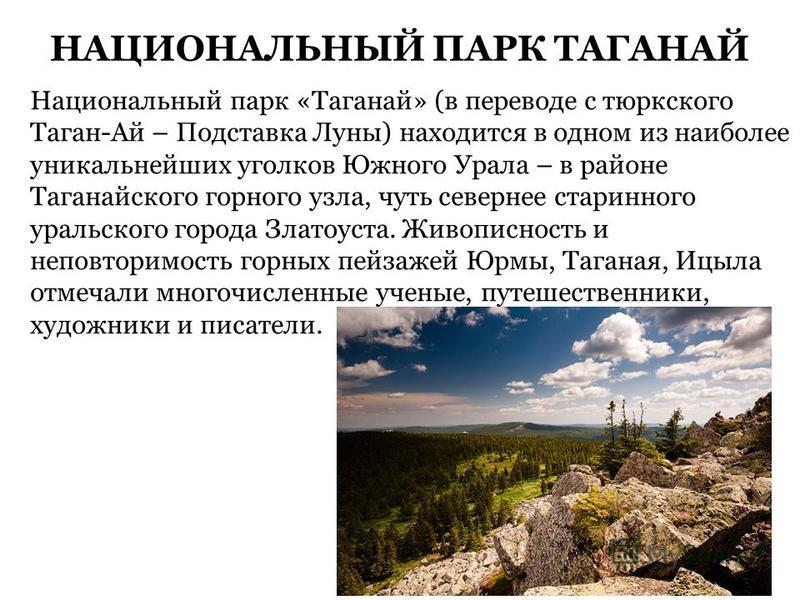 НАЦИОНАЛЬНЫЙ ПАРК ТАГАНАЙ Национальный парк «Таганай» (в переводе с тюркского Таган-Ай – Подставка Луны) находится в одном из наиболее уникальнейших уголков Южного Урала – в районе Таганайского горного узла, чуть севернее старинного уральского города