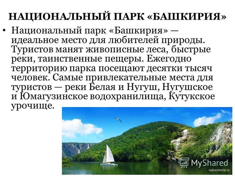 НАЦИОНАЛЬНЫЙ ПАРК «БАШКИРИЯ» Национальный парк «Башкирия» идеальное место для любителей природы. Туристов манят живописные леса, быстрые реки, таинственные пещеры. Ежегодно территорию парка посещают десятки тысяч человек. Самые привлекательные места