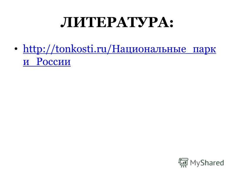 ЛИТЕРАТУРА: http://tonkosti.ru/Национальные_парк и_России http://tonkosti.ru/Национальные_парк и_России