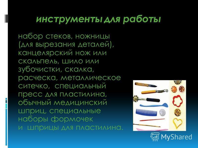 инструменты для работы набор стеков, ножницы (для вырезания деталей), канцелярский нож или скальпель, шило или зубочистки, скалка, расческа, металлическое ситечко, специальный пресс для пластилина, обычный медицинский шприц, специальные наборы формоч