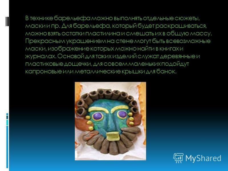 В технике барельефа можно выполнять отдельные сюжеты, маски и пр. Для барельефа, который будет раскрашиваться, можно взять остатки пластилина и смешать их в общую массу. Прекрасным украшением на стене могут быть всевозможные маски, изображение которы
