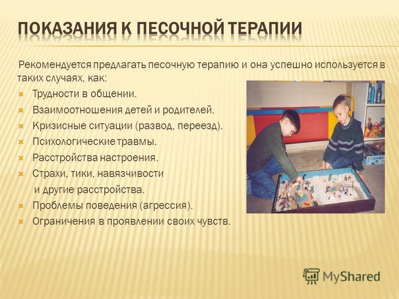 Рекомендуется предлагать песочную терапию и она успешно используется в таких случаях, как: Трудности в общении. Взаимоотношения детей и родителей. Кризисные ситуации (развод, переезд). Психологические травмы. Расстройства настроения. Страхи, тики, на