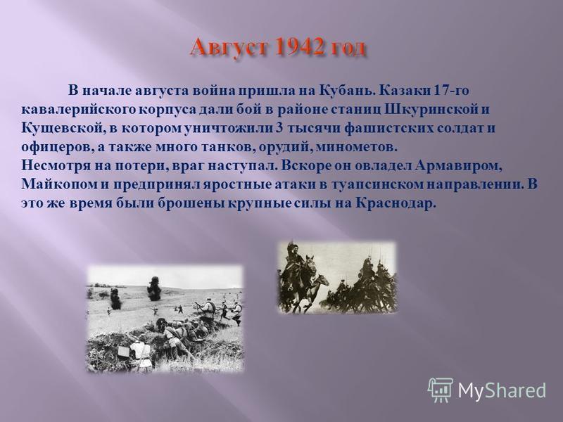 В начале августа война пришла на Кубань. Казаки 17- го кавалерийского корпуса дали бой в районе станиц Шкуринской и Кущевской, в котором уничтожили 3 тысячи фашистских солдат и офицеров, а также много танков, орудий, минометов. Несмотря на потери, вр