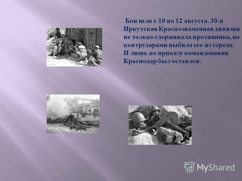 Бои шли с 10 по 12 августа. 30- я Иркутская Краснознаменная дивизия не только сдерживала противника, но контрударами выбила его из города. И лишь по приказу командования Краснодар был оставлен.