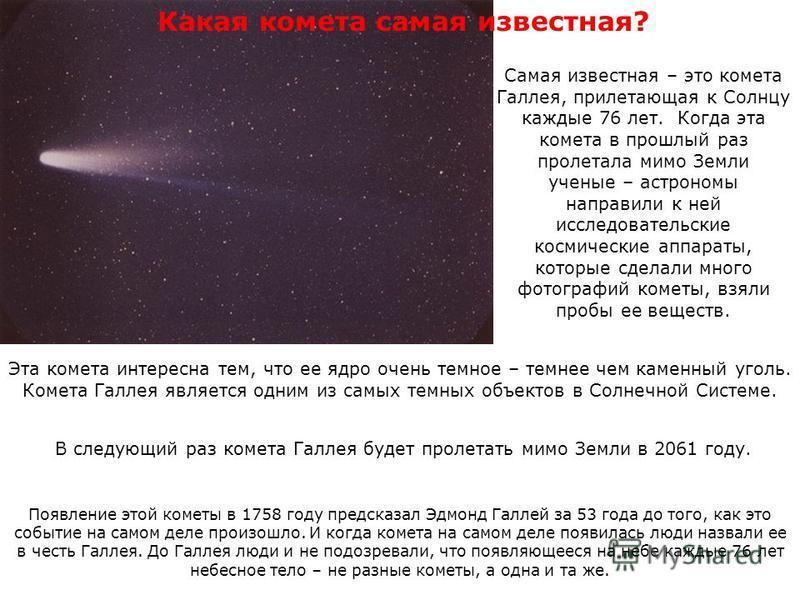 Самая известная – это комета Галлея, прилетающая к Солнцу каждые 76 лет. Когда эта комета в прошлый раз пролетала мимо Земли ученые – астрономы направили к ней исследовательские космические аппараты, которые сделали много фотографий кометы, взяли про