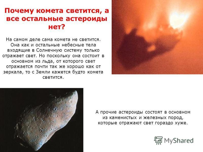 Почему комета светится, а все остальные астероиды нет? А прочие астероиды состоят в основном из каменистых и железных пород, которые отражают свет гораздо хуже. На самом деле сама комета не светится. Она как и остальные небесные тела входящие в Солне