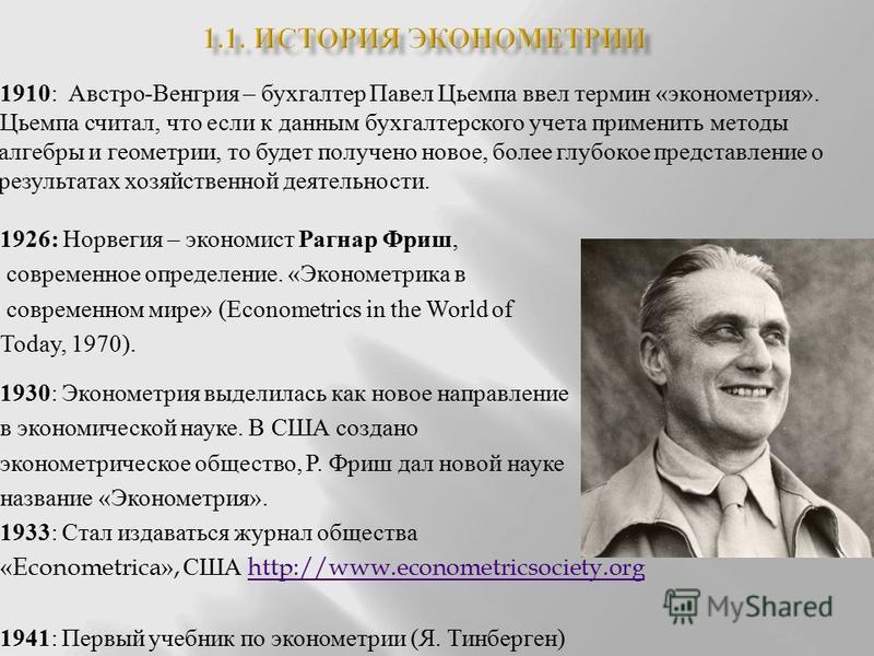1910 : Австро - Венгрия – бухгалтер Павел Цьемпа ввел термин « эконометрия ». Цьемпа считал, что если к данным бухгалтерского учета применить методы алгебры и геометрии, то будет получено новое, более глубокое представление о результатах хозяйственно