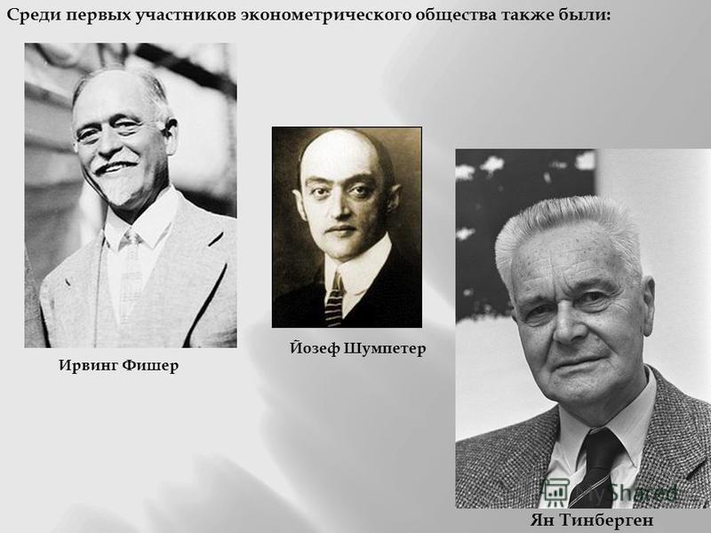 Ирвинг Фишер Йозеф Шумпетер Среди первых участников эконометрического общества также были: Ян Тинберген