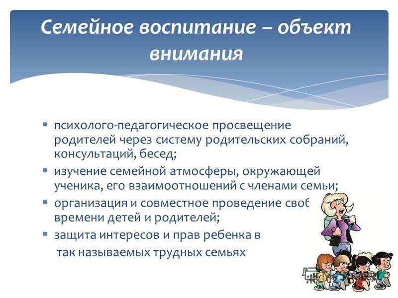психолого-педагогическое просвещение родителей через систему родительских собраний, консультаций, бесед; изучение семейной атмосферы, окружающей ученика, его взаимоотношений с членами семьи; организация и совместное проведение свободного времени дете