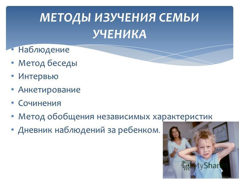 Наблюдение Метод беседы Интервью Анкетирование Сочинения Метод обобщения независимых характеристик Дневник наблюдений за ребенком. МЕТОДЫ ИЗУЧЕНИЯ СЕМЬИ УЧЕНИКА