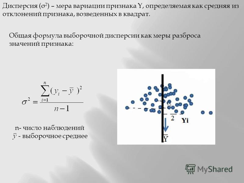 Дисперсия (σ 2 ) – мера вариации признака Y, определяемая как средняя из отклонений признака, возведенных в квадрат. Общая формула выборочной дисперсии как меры разброса значений признака: n- число наблюдений - выборочное среднее
