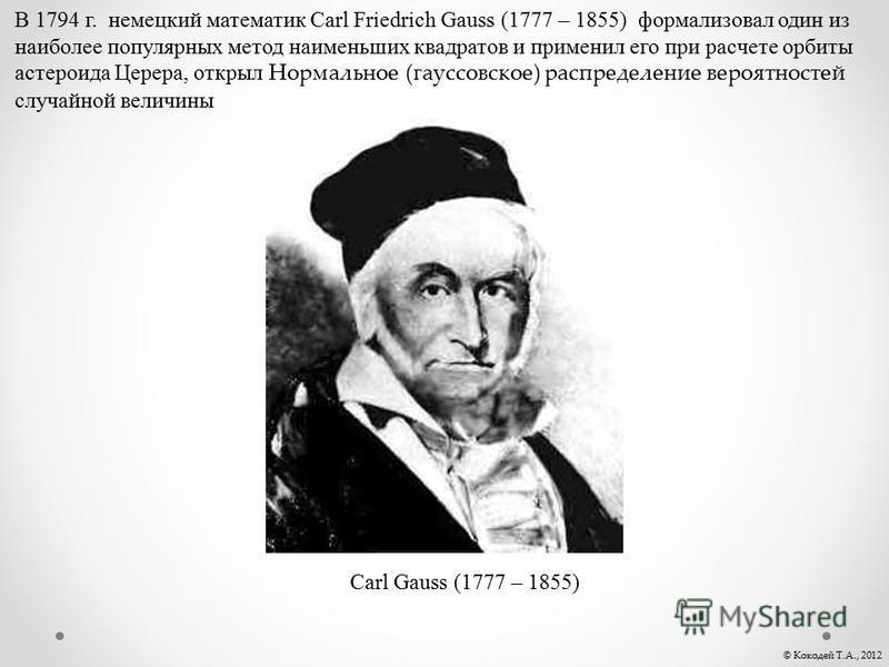Carl Gauss (1777 – 1855) В 1794 г. немецкий математик Carl Friedrich Gauss (1777 – 1855) формализовал один из наиболее популярных метод наименьших квадратов и применил его при расчете орбиты астероида Церера, открыл Нормальное (гауссовское) распредел