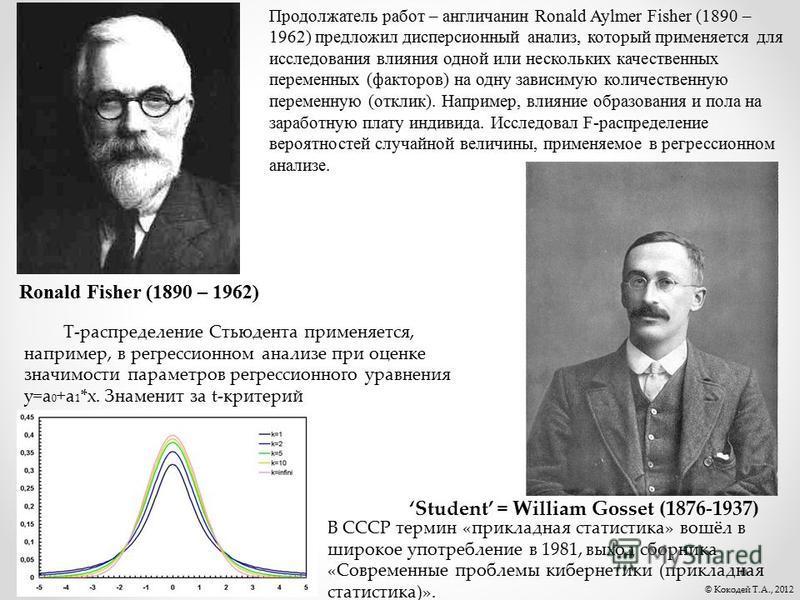 Продолжатель работ – англичанин Ronald Aylmer Fisher (1890 – 1962) предложил дисперсионный анализ, который применяется для исследования влияния одной или нескольких качественных переменных (факторов) на одну зависимую количественную переменную (откли