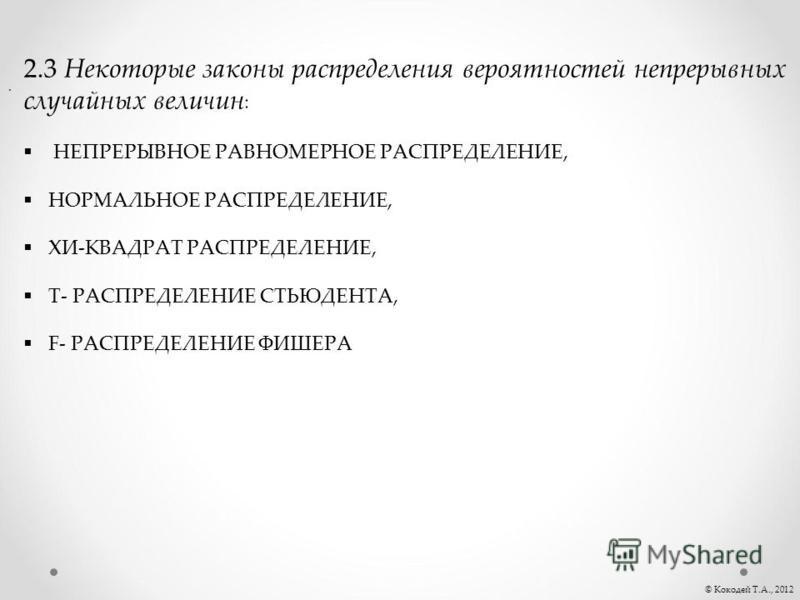 . © Кокодей Т.А., 2012 2.3 Некоторые законы распределения вероятностей непрерывных случайных величин : НЕПРЕРЫВНОЕ РАВНОМЕРНОЕ РАСПРЕДЕЛЕНИЕ, НОРМАЛЬНОЕ РАСПРЕДЕЛЕНИЕ, ХИ-КВАДРАТ РАСПРЕДЕЛЕНИЕ, T- РАСПРЕДЕЛЕНИЕ СТЬЮДЕНТА, F- РАСПРЕДЕЛЕНИЕ ФИШЕРА