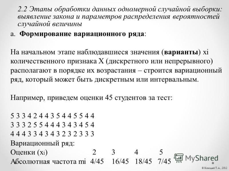© Кокодей Т.А., 2012 2.2 Этапы обработки данных одномерной случайной выборки: выявление закона и параметров распределения вероятностей случайной величины а. Формирование вариационного ряда: На начальном этапе наблюдавшиеся значения (варианты) xi коли