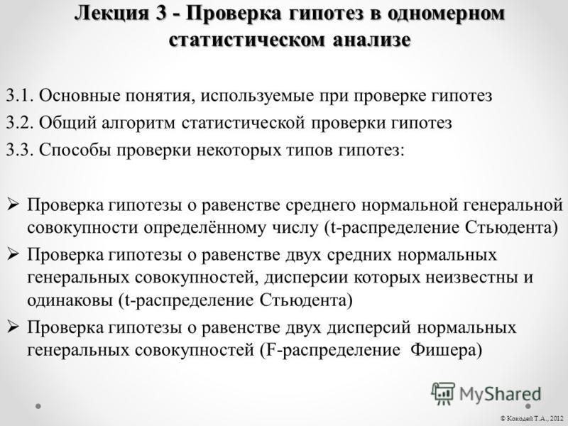 Лекция 3 - Проверка гипотез в одномерном статистическом анализе 3.1. Основные понятия, используемые при проверке гипотез 3.2. Общий алгоритм статистической проверки гипотез 3.3. Способы проверки некоторых типов гипотез: Проверка гипотезы о равенстве